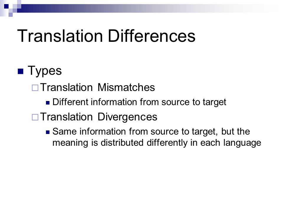 Translation Differences Types  Translation Mismatches Different information from source to target  Translation Divergences Same information from source to target, but the meaning is distributed differently in each language