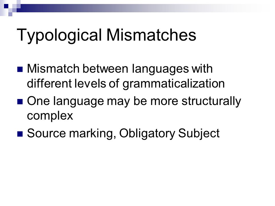 Typological Mismatches Mismatch between languages with different levels of grammaticalization One language may be more structurally complex Source marking, Obligatory Subject