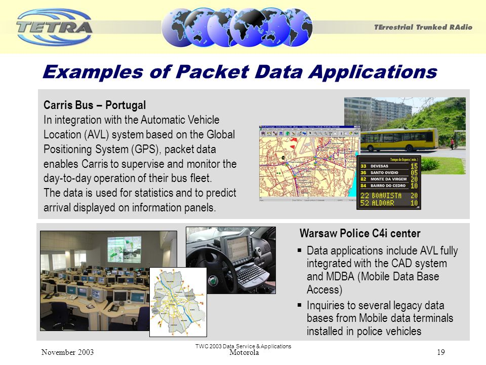 TWC 2003 Data Service & Applications November 2003 Motorola19 Examples of Packet Data Applications Carris Bus – Portugal In integration with the Automatic Vehicle Location (AVL) system based on the Global Positioning System (GPS), packet data enables Carris to supervise and monitor the day-to-day operation of their bus fleet.