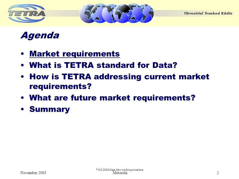 TWC 2003 Data Service & Applications November 2003 Motorola2 Agenda Market requirements What is TETRA standard for Data.