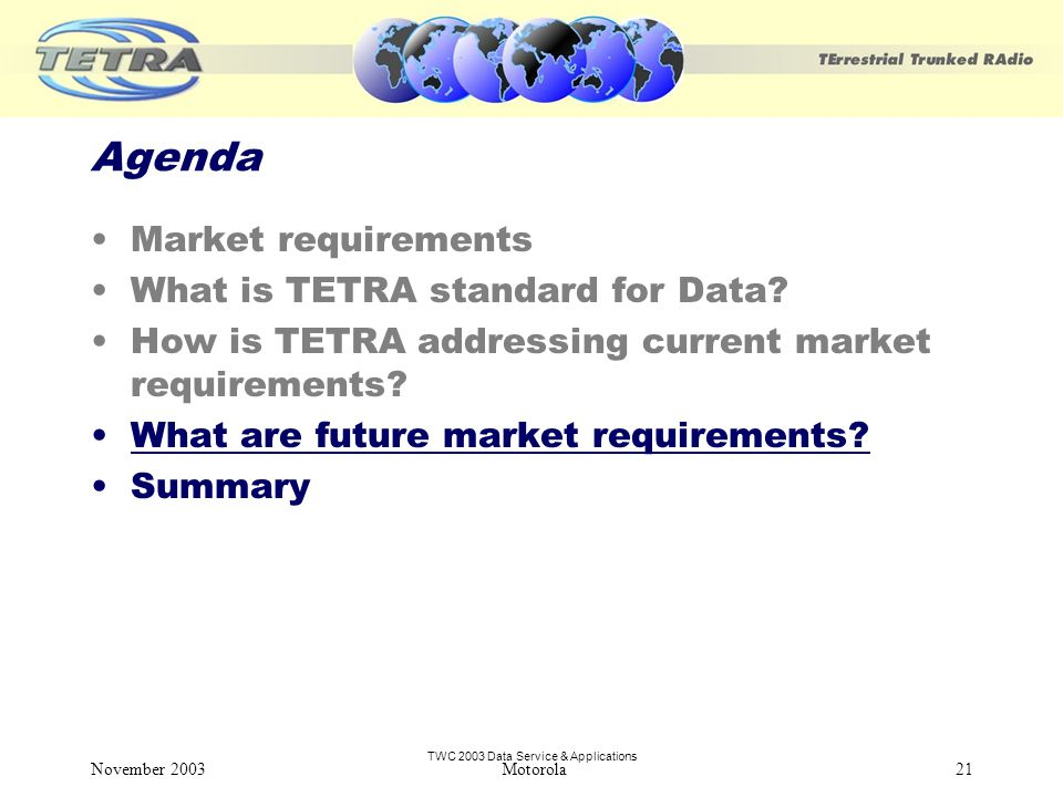 TWC 2003 Data Service & Applications November 2003 Motorola21 Agenda Market requirements What is TETRA standard for Data.