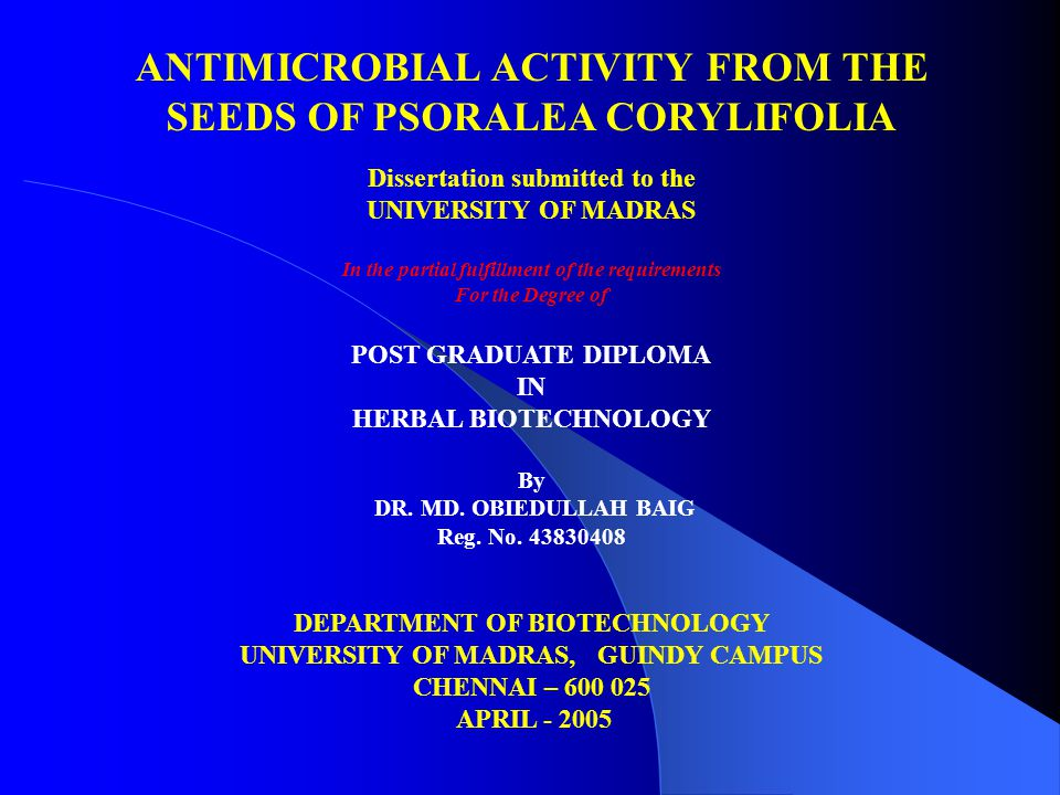 ANTIMICROBIAL ACTIVITY FROM THE SEEDS OF PSORALEA CORYLIFOLIA Dissertation submitted to the UNIVERSITY OF MADRAS In the partial fulfillment of the requirements For the Degree of POST GRADUATE DIPLOMA IN HERBAL BIOTECHNOLOGY By DR.