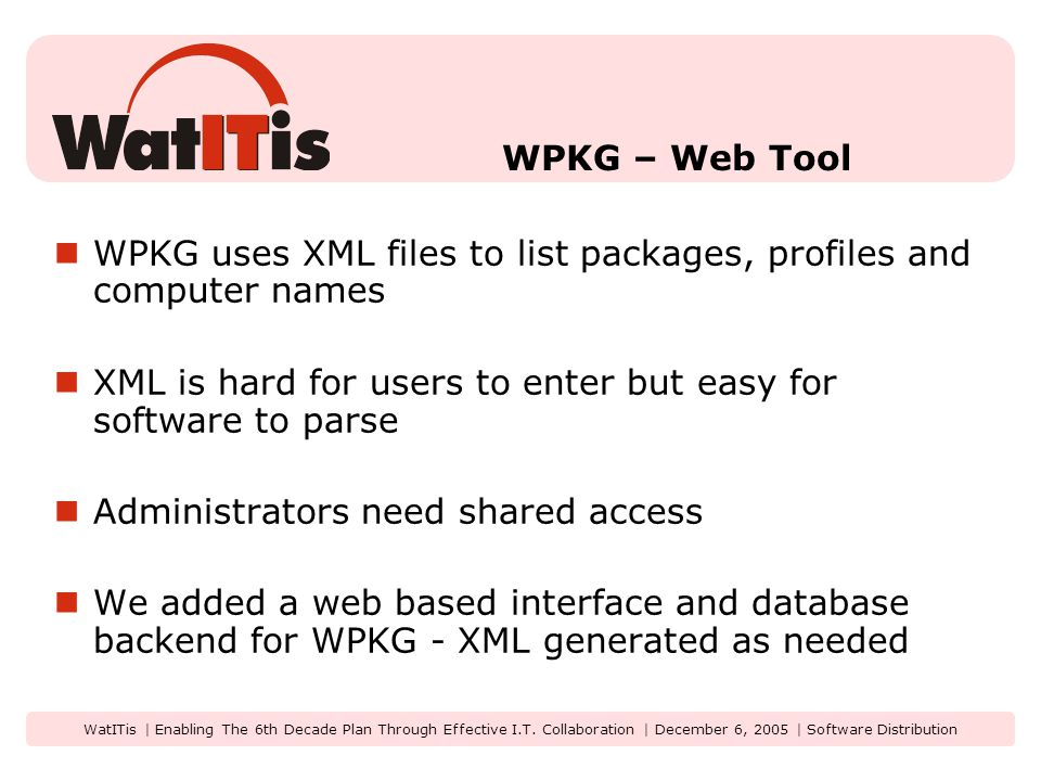 WatITis | Enabling The 6th Decade Plan Through Effective I.T. Collaboration | December 6, 2005 | Software Distribution WPKG – Web Tool WPKG uses XML f