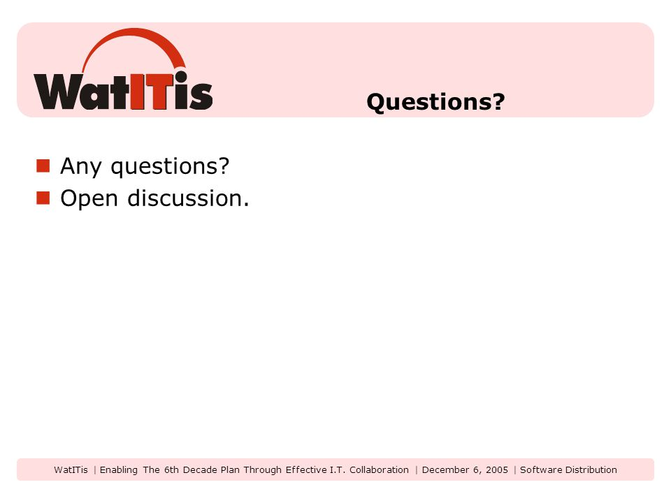 WatITis | Enabling The 6th Decade Plan Through Effective I.T. Collaboration | December 6, 2005 | Software Distribution Questions? Any questions? Open