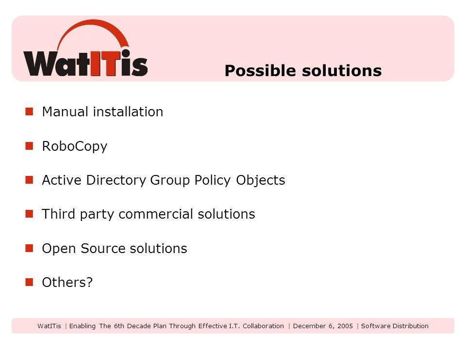 WatITis | Enabling The 6th Decade Plan Through Effective I.T. Collaboration | December 6, 2005 | Software Distribution Possible solutions Manual insta