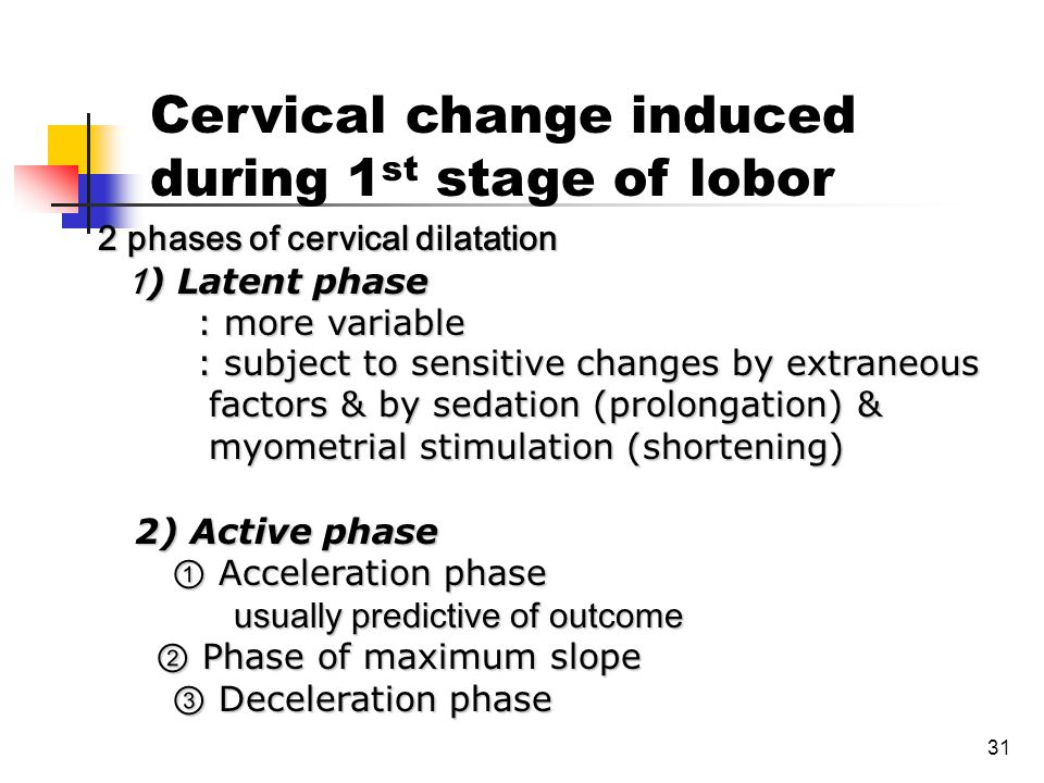 31 2 phases of cervical dilatation 1 ) Latent phase 1 ) Latent phase : more variable : more variable : subject to sensitive changes by extraneous : su
