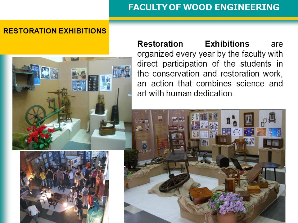 FACULTY OF WOOD ENGINEERING RESTORATION EXHIBITIONS Restoration Exhibitions are organized every year by the faculty with direct participation of the students in the conservation and restoration work, an action that combines science and art with human dedication.