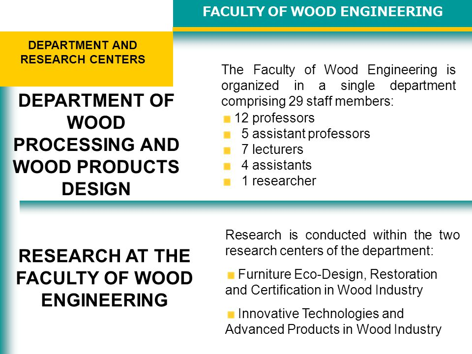 FACULTY OF WOOD ENGINEERING DEPARTMENT AND RESEARCH CENTERS The Faculty of Wood Engineering is organized in a single department comprising 29 staff members: 12 professors 5 assistant professors 7 lecturers 4 assistants 1 researcher DEPARTMENT OF WOOD PROCESSING AND WOOD PRODUCTS DESIGN RESEARCH AT THE FACULTY OF WOOD ENGINEERING Research is conducted within the two research centers of the department: Furniture Eco-Design, Restoration and Certification in Wood Industry Innovative Technologies and Advanced Products in Wood Industry