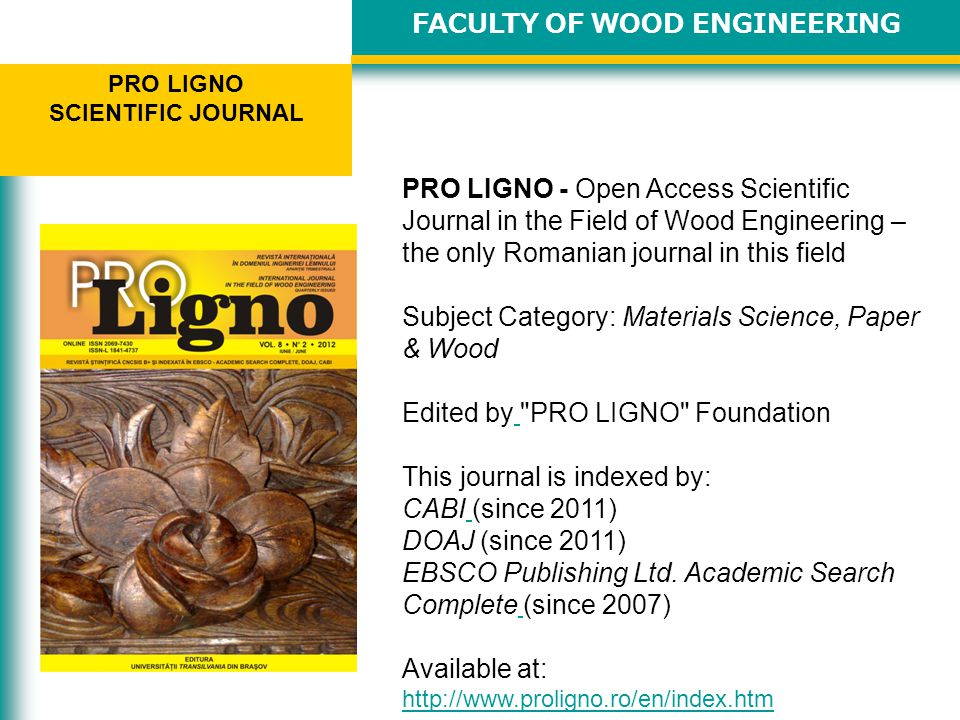 FACULTY OF WOOD ENGINEERING PRO LIGNO SCIENTIFIC JOURNAL PRO LIGNO - Open Access Scientific Journal in the Field of Wood Engineering – the only Romanian journal in this field Subject Category: Materials Science, Paper & Wood Edited by PRO LIGNO Foundation This journal is indexed by: CABI (since 2011) DOAJ (since 2011) EBSCO Publishing Ltd.