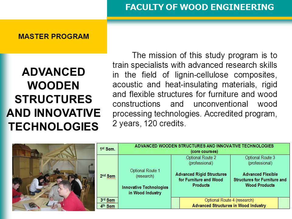 FACULTY OF WOOD ENGINEERING INTERNATIONAL CONFERENCES ICWSE is hosted every two years by the Faculty of Wood Engineering and generally features paper and poster presentations on the following topics: Wood Structure and Properties Wood Drying and Heat Treatments Mechanical Wood Processing Wood-Based Materials Surface Quality Wood Preservation, Modification, Gluing and Coating Conservation-Restoration of Wooden Objects Furniture Design Wood Constructions Computer-Aided Engineering in Wood Industry Renewable Energy from Wooden Biomass Management and Marketing Strategies in Wood Industry INTERNATIONAL CONFERENCE WOOD SCIENCE AND ENGINEERING IN THE THIRD MILLENIUM