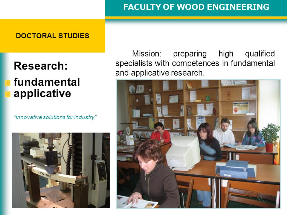 STUDII DE DOCTORAT Innovative solutions for industry STUDII DE DOCTORAT licenta 4 ani - 240 credite FACULTY OF WOOD ENGINEERING DOCTORAL STUDIES Mission: preparing high qualified specialists with competences in fundamental and applicative research.