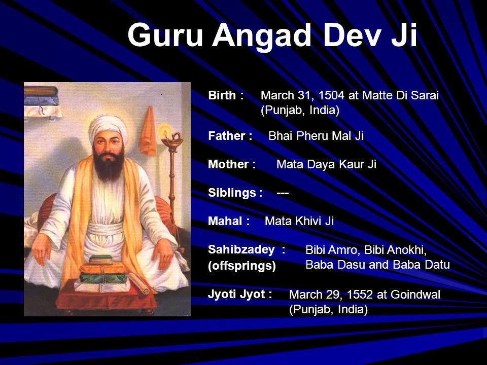 Guru Amardas Ji Birth : Father : Mother : Siblings : Mahal : Jyoti Jyot : Sahibzadey : (offsprings) April 5,1479 at Village Basarke (Punjab, India) Bhai Tej Bhan Ji Mata Lakhmi Ji --- Mata Mansa Devi Baba Mohan, Baba Mohri, Bibi Dani and Bibi Bhani Ji September 1, 1574
