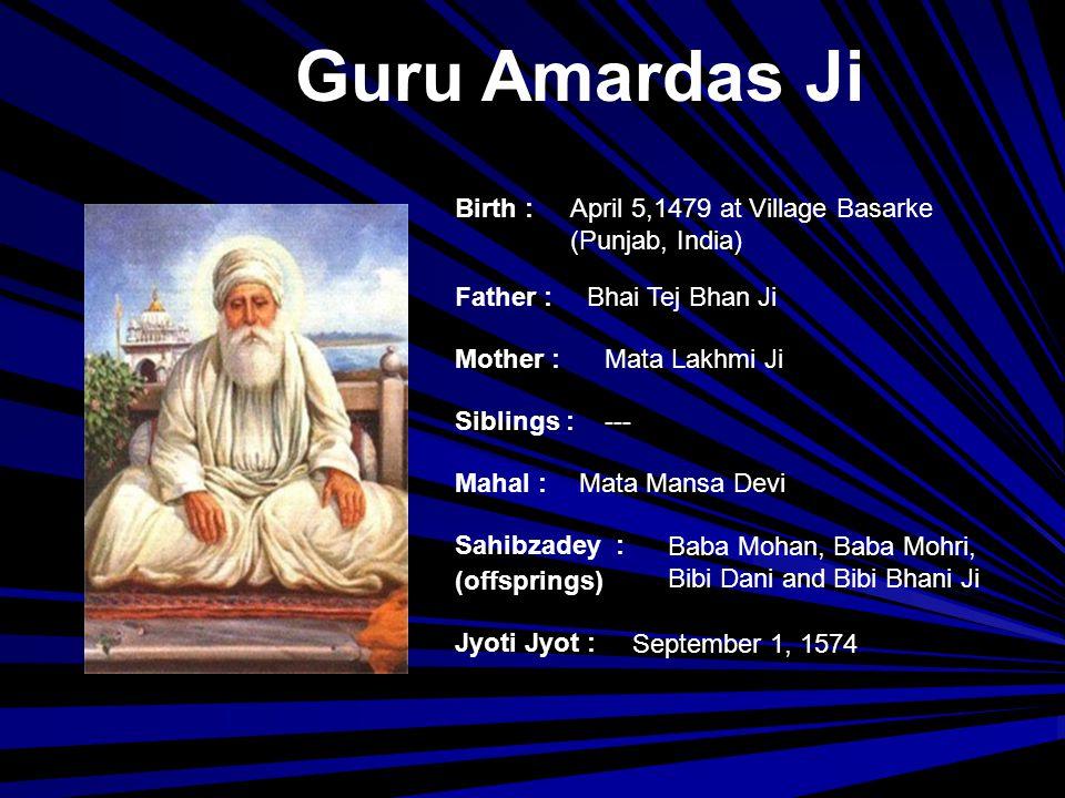 Guru Ramdas Ji Birth : Father : Mother : Siblings : Mahal : Jyoti Jyot : Sahibzadey : (offsprings) September 24, 1534 at Choona Mandi, Lahore (Pakistan) Baba Hari Das Ji Mata Daya Kaur --- Bibi Bhani Ji Prithi Chand, Mahadev and (Guru) Arjun Dev Ji September 1, 1581 at Goindwal (Punjab, India)