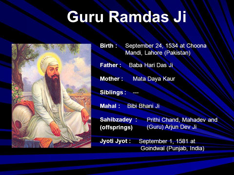 Guru Arjun Dev Ji Birth : Father : Mother : Siblings : Mahal : Jyoti Jyot : Sahibzadey : (offsprings) April 15, 1563 at Goindwal (Punjab, India) Guru Ramdas Ji Bibi Bhani Ji Prithi Chand, Mahadev Mata Ganga Ji (Guru) Hargobind Ji May 30, 1606 at Lahore, Pakistan
