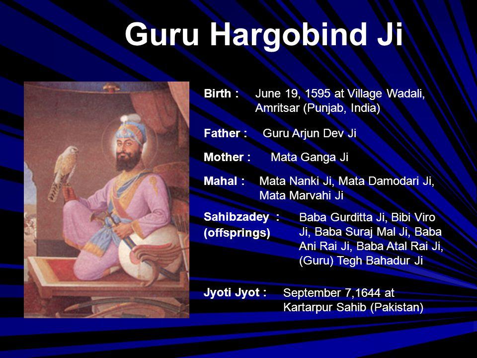 Guru Har Rai Ji Birth : Father : Mother : Siblings : Mahal : Jyoti Jyot : Sahibzadey : (offsprings) 26 February, 1630 Baba Gurditta Ji Mata Nihal Kaur Ji --- Mata Kishen Kaur Ji Baba Ram Rai, (Guru) Harkrishan Ji October 6,1661