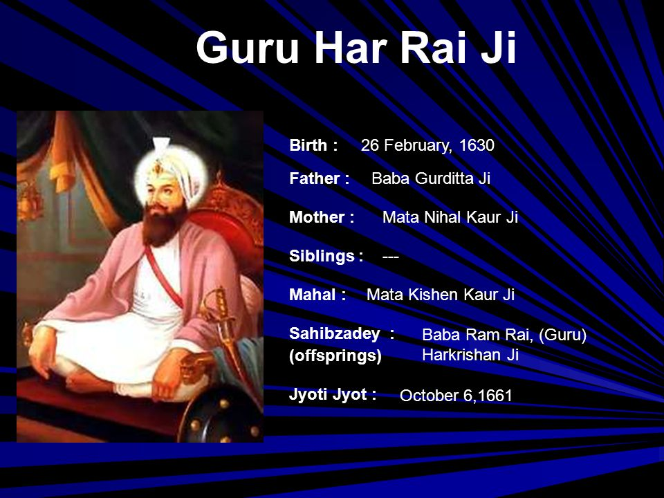 Guru Harkrishan Ji Birth : Father : Mother : Siblings : Mahal : Jyoti Jyot : Sahibzadey : (offsprings) July 7, 1656 at Kiratpur (Punjab,India) Guru Har Rai Ji Mata Kishen Kaur Ji Baba Ram Rai --- March 30, 1664