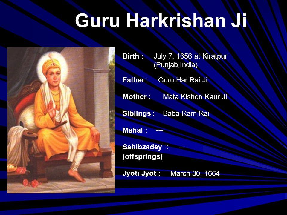 Guru Tegh Bahadur Ji Birth : Father : Mother : Siblings : Mahal : Jyoti Jyot : Sahibzadey : (offsprings) April 1, 1621 at Amritsar (Punjab, India) Guru Hargobind Ji Mata Nanaki Ji Baba Gurditta Ji, Bibi Viro Ji, Baba Suraj Mal Ji, Baba Ani Rai Ji, Baba Atal Rai Ji Mata Gujri Ji (Guru) Gobind Singh Ji November 11, 1675 at Chandani Chowk,Delhi(India)