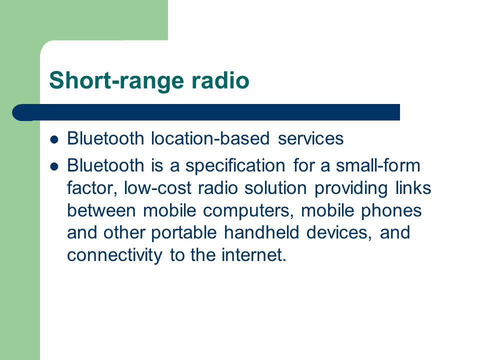 Short-range radio Bluetooth location-based services Bluetooth is a specification for a small-form factor, low-cost radio solution providing links between mobile computers, mobile phones and other portable handheld devices, and connectivity to the internet.