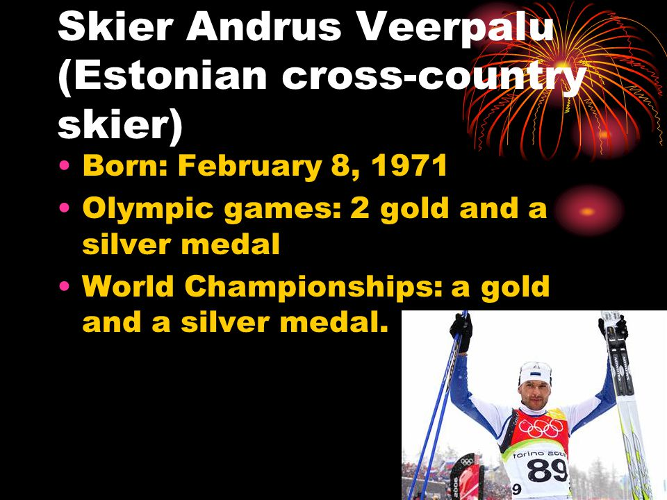 Skier Andrus Veerpalu (Estonian cross-country skier) Born: February 8, 1971 Olympic games: 2 gold and a silver medal World Championships: a gold and a