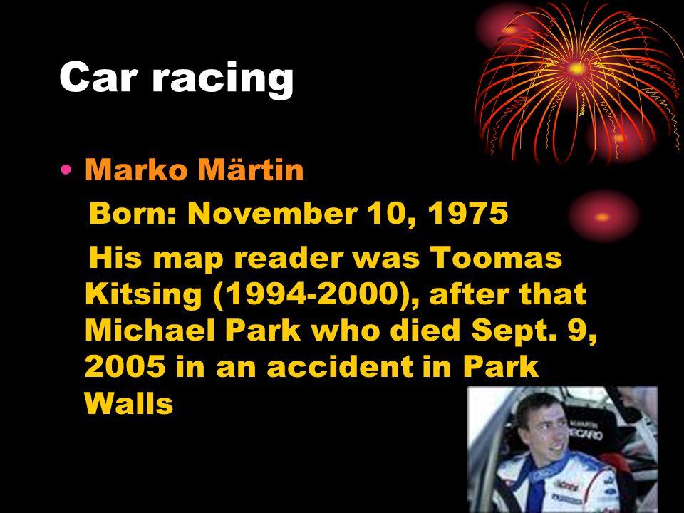 Car racing Marko Märtin Born: November 10, 1975 His map reader was Toomas Kitsing (1994-2000), after that Michael Park who died Sept.