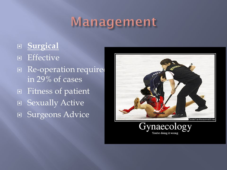  Surgical  Effective  Re-operation required in 29% of cases  Fitness of patient  Sexually Active  Surgeons Advice