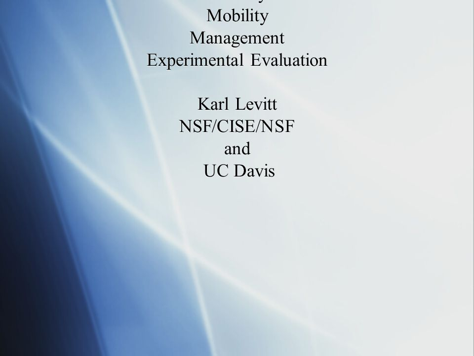Network Security Rethinking the Network to Support: Security Mobility Management Experimental Evaluation Karl Levitt NSF/CISE/NSF and UC Davis