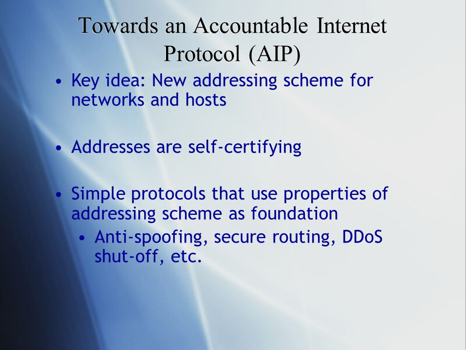 Towards an Accountable Internet Protocol (AIP) Key idea: New addressing scheme for networks and hosts Addresses are self-certifying Simple protocols that use properties of addressing scheme as foundation Anti-spoofing, secure routing, DDoS shut-off, etc.