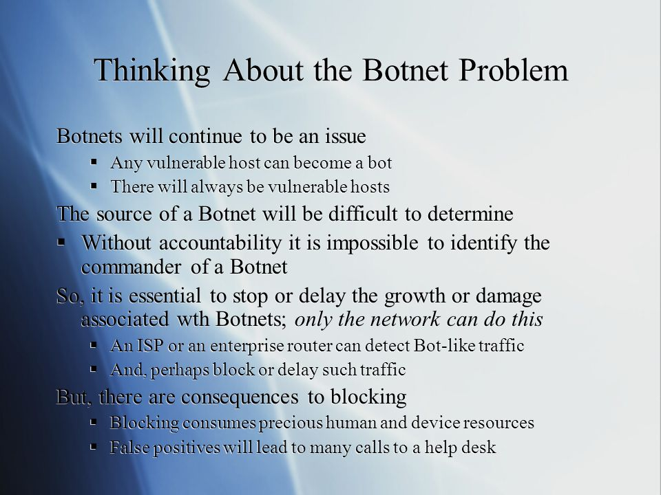 Thinking About the Botnet Problem Botnets will continue to be an issue  Any vulnerable host can become a bot  There will always be vulnerable hosts The source of a Botnet will be difficult to determine  Without accountability it is impossible to identify the commander of a Botnet So, it is essential to stop or delay the growth or damage associated wth Botnets; only the network can do this  An ISP or an enterprise router can detect Bot-like traffic  And, perhaps block or delay such traffic But, there are consequences to blocking  Blocking consumes precious human and device resources  False positives will lead to many calls to a help desk