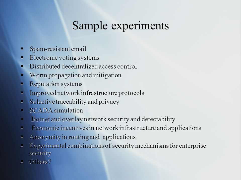 Sample experiments  Spam-resistant email  Electronic voting systems  Distributed decentralized access control  Worm propagation and mitigation  Reputation systems  Improved network infrastructure protocols  Selective traceability and privacy  SCADA simulation  Botnet and overlay network security and detectability  Economic incentives in network infrastructure and applications  Anonymity in routing and applications  Experimental combinations of security mechanisms for enterprise security  Others.