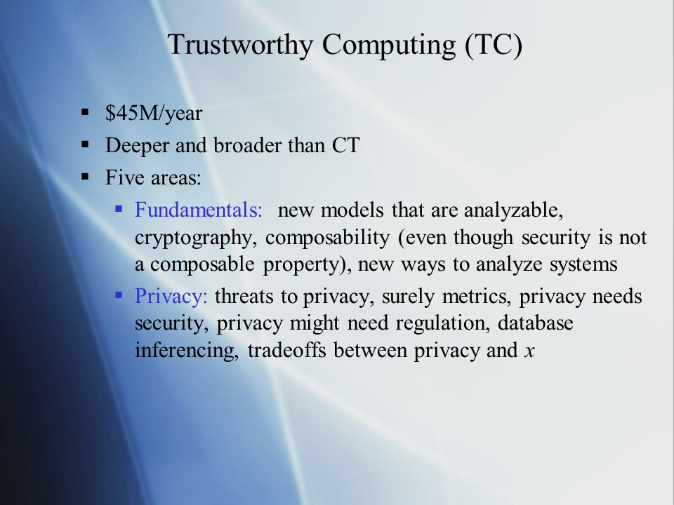 Trustworthy Computing (TC)  $45M/year  Deeper and broader than CT  Five areas:  Fundamentals: new models that are analyzable, cryptography, composability (even though security is not a composable property), new ways to analyze systems  Privacy: threats to privacy, surely metrics, privacy needs security, privacy might need regulation, database inferencing, tradeoffs between privacy and x  $45M/year  Deeper and broader than CT  Five areas:  Fundamentals: new models that are analyzable, cryptography, composability (even though security is not a composable property), new ways to analyze systems  Privacy: threats to privacy, surely metrics, privacy needs security, privacy might need regulation, database inferencing, tradeoffs between privacy and x