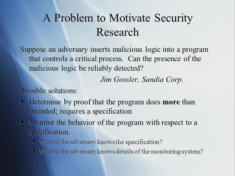A Problem to Motivate Security Research Suppose an adversary inserts malicious logic into a program that controls a critical process.