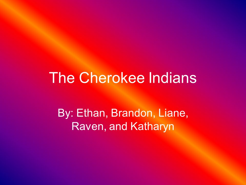 The Cherokee Indians By: Ethan, Brandon, Liane, Raven, and Katharyn