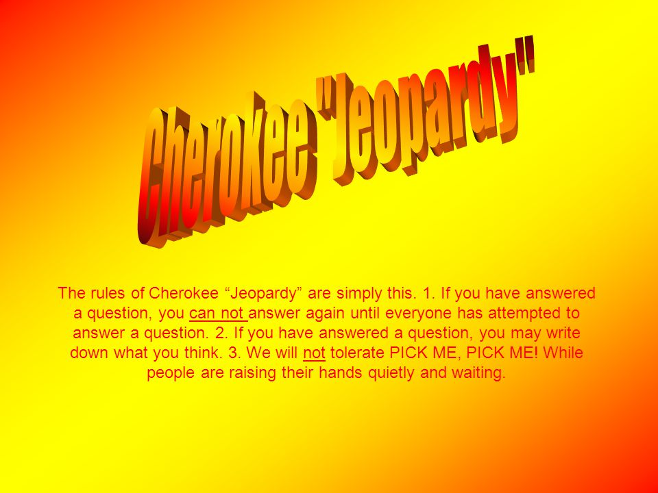 """The rules of Cherokee """"Jeopardy"""" are simply this. 1. If you have answered a question, you can not answer again until everyone has attempted to answer"""