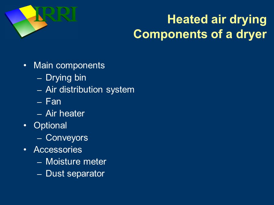 Heated air drying Components of a dryer Main components – Drying bin – Air distribution system – Fan – Air heater Optional – Conveyors Accessories – Moisture meter – Dust separator