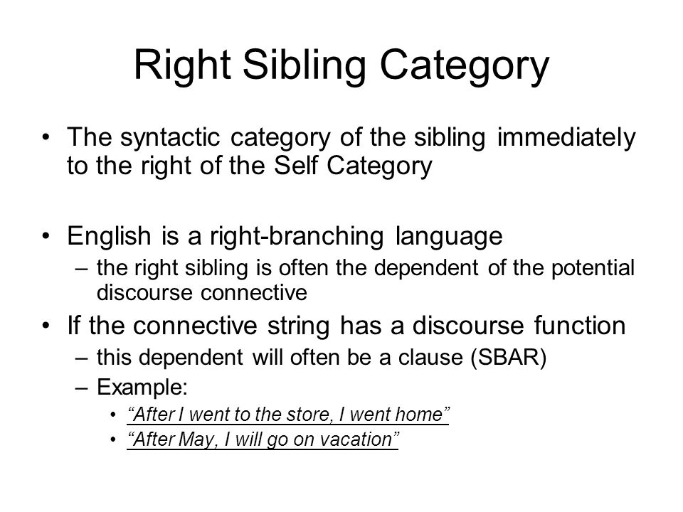 Right Sibling Category The syntactic category of the sibling immediately to the right of the Self Category English is a right-branching language –the right sibling is often the dependent of the potential discourse connective If the connective string has a discourse function –this dependent will often be a clause (SBAR) –Example: After I went to the store, I went home After May, I will go on vacation