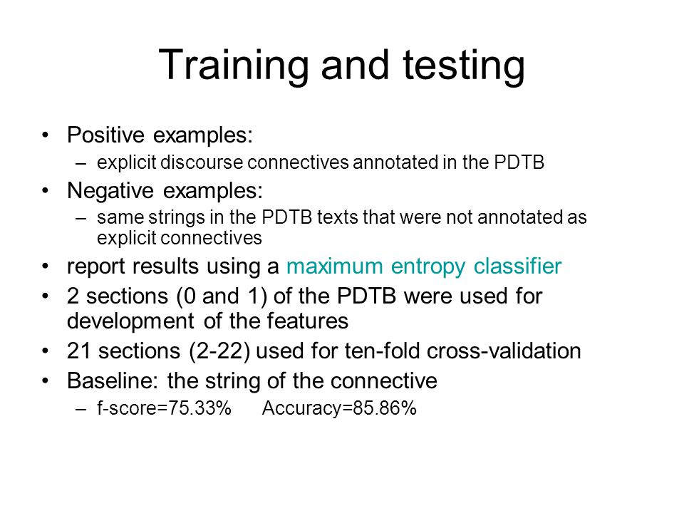 Training and testing Positive examples: –explicit discourse connectives annotated in the PDTB Negative examples: –same strings in the PDTB texts that were not annotated as explicit connectives report results using a maximum entropy classifier 2 sections (0 and 1) of the PDTB were used for development of the features 21 sections (2-22) used for ten-fold cross-validation Baseline: the string of the connective –f-score=75.33% Accuracy=85.86%