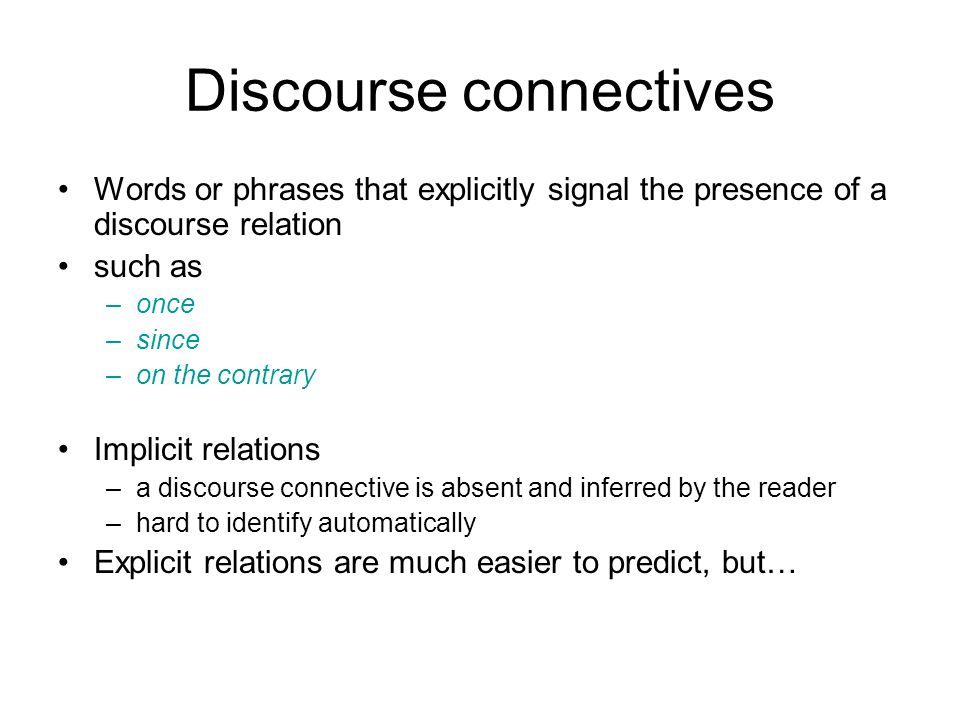 Discourse connectives Words or phrases that explicitly signal the presence of a discourse relation such as –once –since –on the contrary Implicit relations –a discourse connective is absent and inferred by the reader –hard to identify automatically Explicit relations are much easier to predict, but…