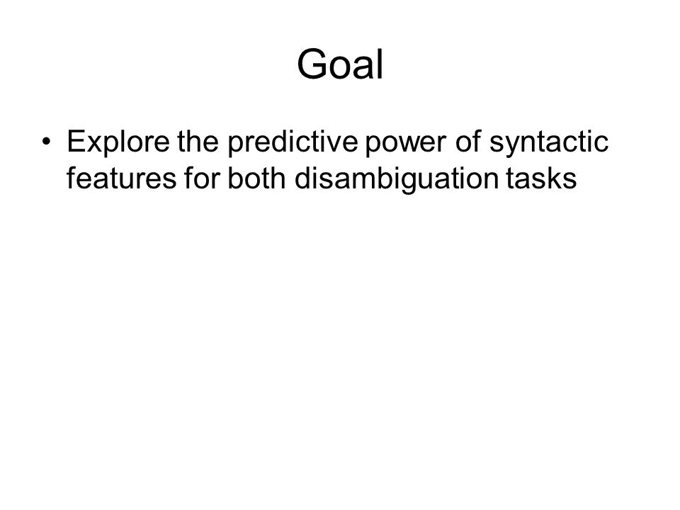 Goal Explore the predictive power of syntactic features for both disambiguation tasks