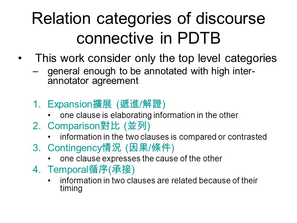 Relation categories of discourse connective in PDTB This work consider only the top level categories –general enough to be annotated with high inter- annotator agreement 1.Expansion 擴展 ( 遞進 / 解證 ) one clause is elaborating information in the other 2.Comparison 對比 ( 並列 ) information in the two clauses is compared or contrasted 3.Contingency 情況 ( 因果 / 條件 ) one clause expresses the cause of the other 4.Temporal 循序 ( 承接 ) information in two clauses are related because of their timing