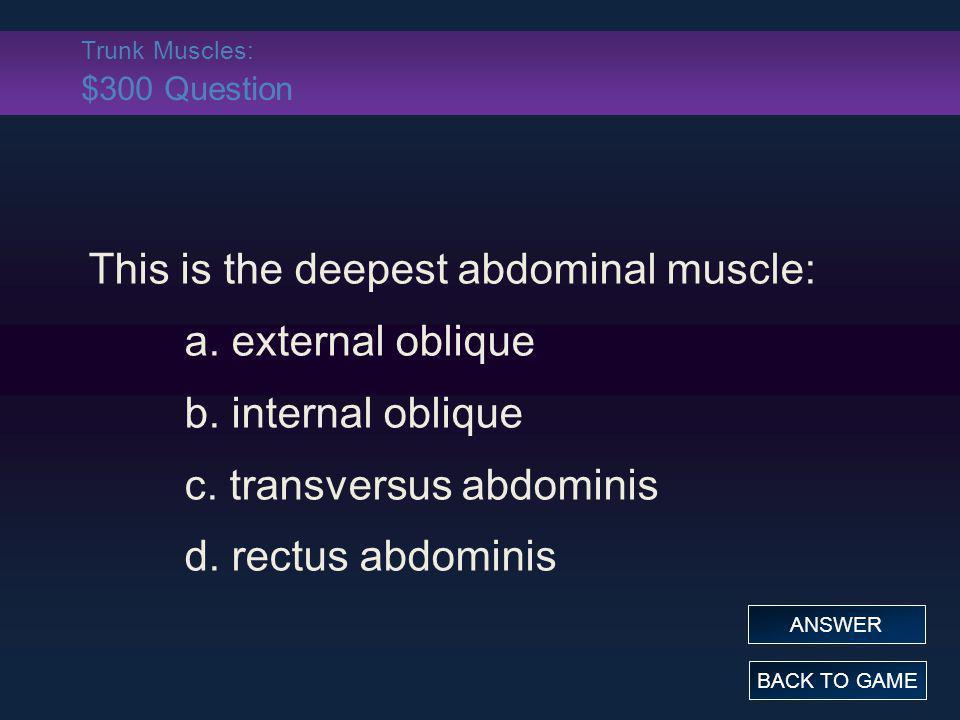 Trunk Muscles: $300 Question This is the deepest abdominal muscle: a. external oblique b. internal oblique c. transversus abdominis d. rectus abdomini