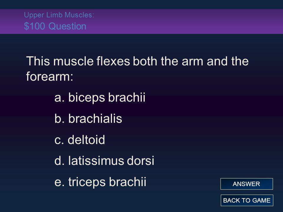 Upper Limb Muscles: $100 Question This muscle flexes both the arm and the forearm: a. biceps brachii b. brachialis c. deltoid d. latissimus dorsi e. t