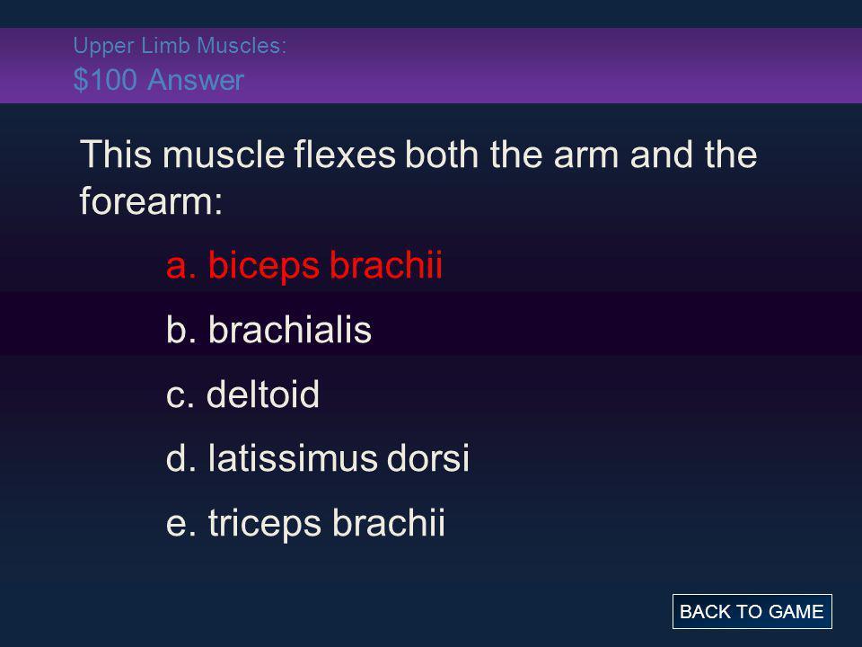 Upper Limb Muscles: $100 Answer This muscle flexes both the arm and the forearm: a. biceps brachii b. brachialis c. deltoid d. latissimus dorsi e. tri