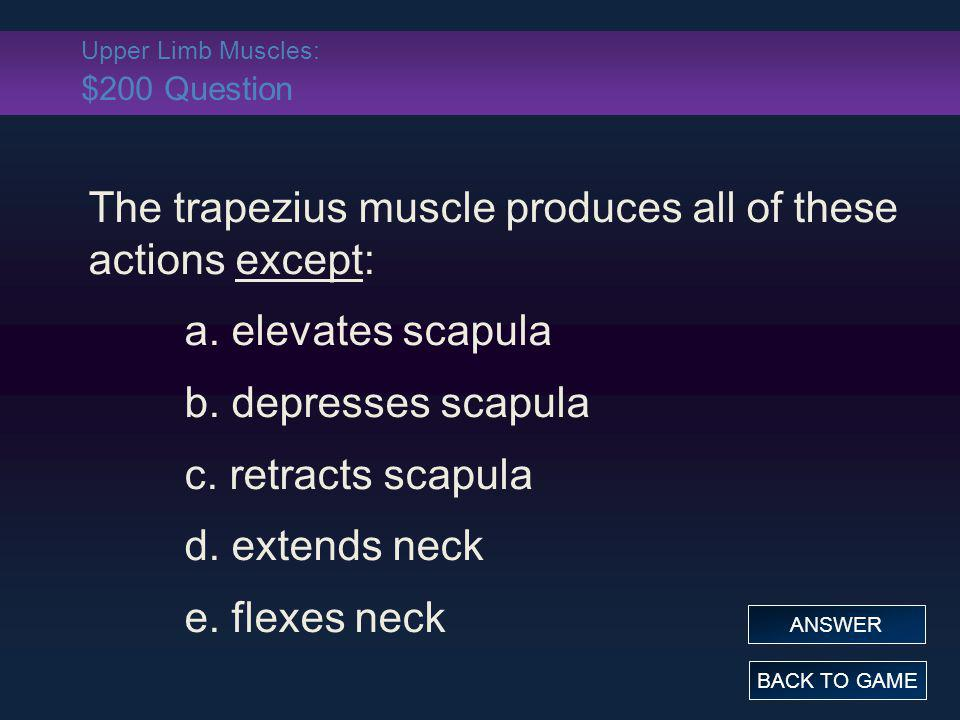 Upper Limb Muscles: $200 Question The trapezius muscle produces all of these actions except: a. elevates scapula b. depresses scapula c. retracts scap