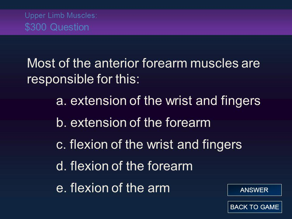 Upper Limb Muscles: $300 Question Most of the anterior forearm muscles are responsible for this: a. extension of the wrist and fingers b. extension of