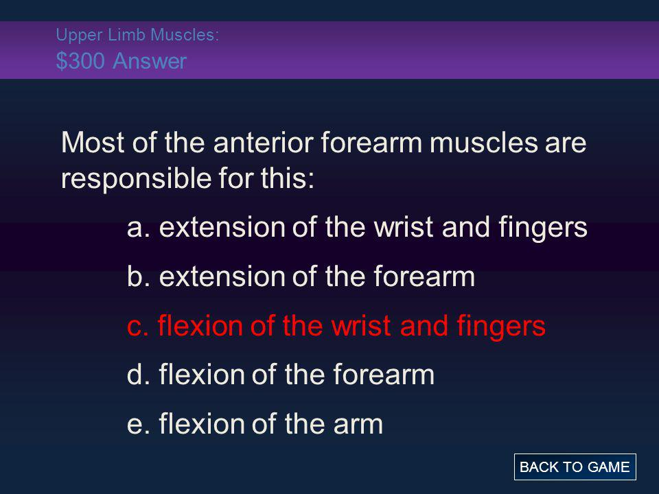 Upper Limb Muscles: $300 Answer Most of the anterior forearm muscles are responsible for this: a. extension of the wrist and fingers b. extension of t