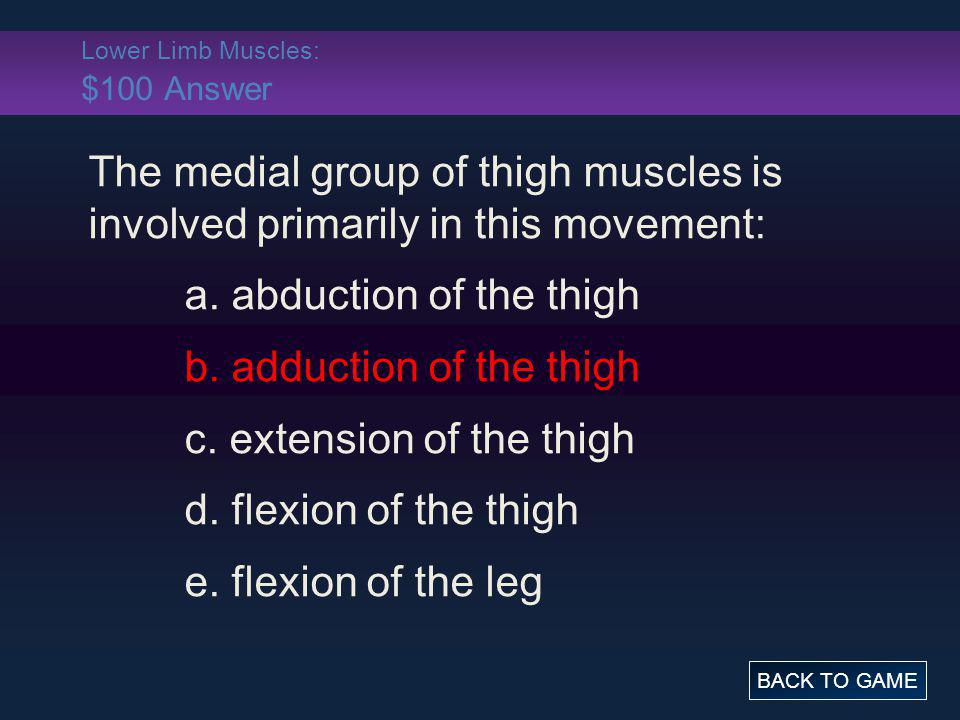 Lower Limb Muscles: $100 Answer The medial group of thigh muscles is involved primarily in this movement: a. abduction of the thigh b. adduction of th