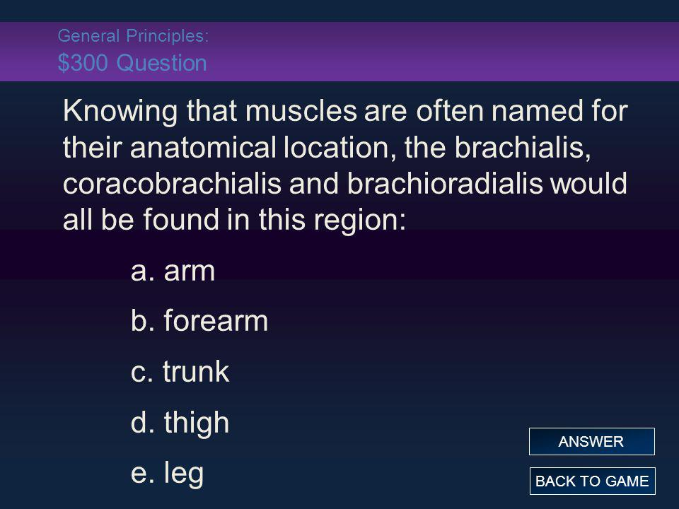 General Principles: $300 Answer Knowing that muscles are often named for their anatomical location, the brachialis, coracobrachialis and brachioradialis would all be found in this region: a.