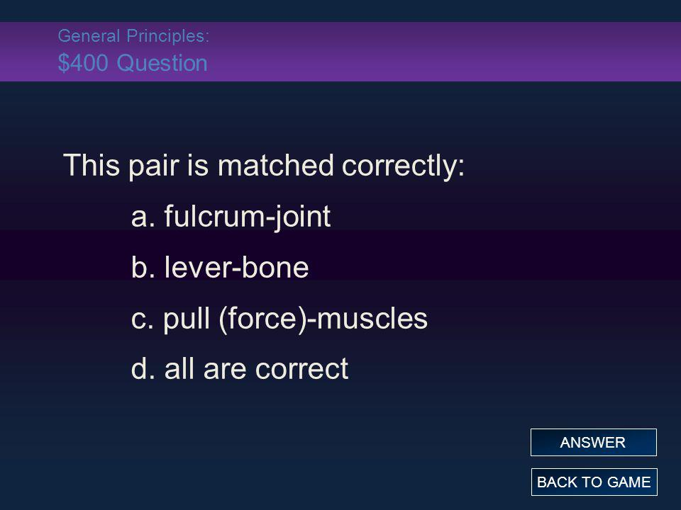 General Principles: $400 Question This pair is matched correctly: a. fulcrum-joint b. lever-bone c. pull (force)-muscles d. all are correct BACK TO GA