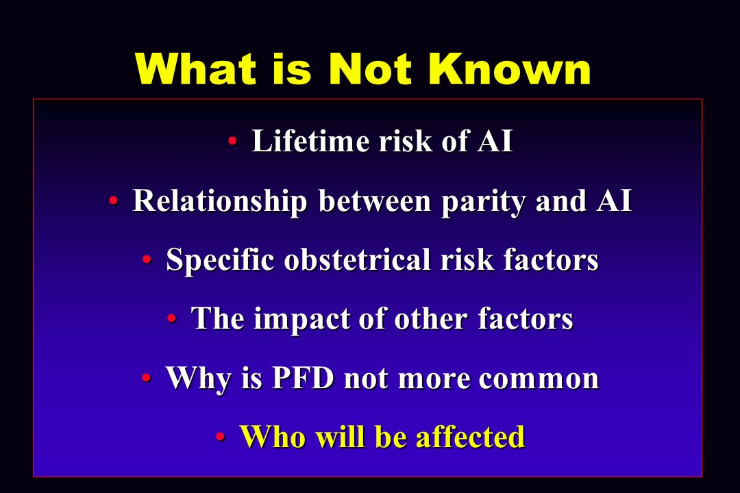 What is Not Known Lifetime risk of AILifetime risk of AI Relationship between parity and AIRelationship between parity and AI Specific obstetrical risk factorsSpecific obstetrical risk factors The impact of other factorsThe impact of other factors Why is PFD not more commonWhy is PFD not more common Who will be affectedWho will be affected
