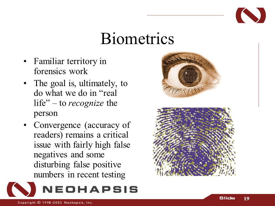 19 Biometrics Familiar territory in forensics work The goal is, ultimately, to do what we do in real life – to recognize the person Convergence (accuracy of readers) remains a critical issue with fairly high false negatives and some disturbing false positive numbers in recent testing